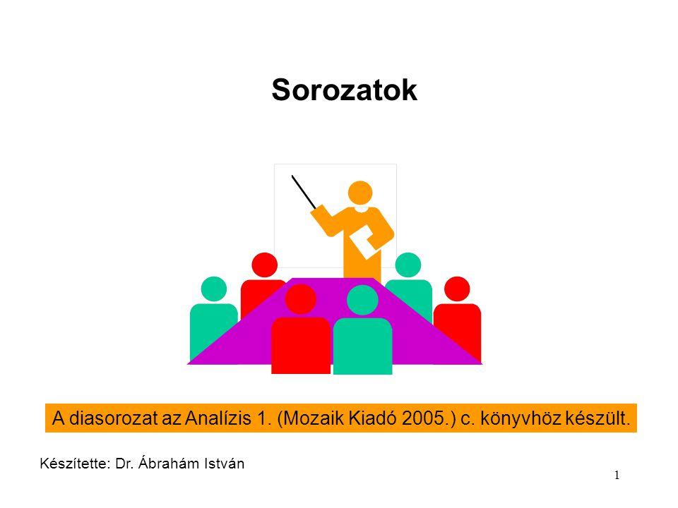 1 Sorozatok Készítette: Dr. Ábrahám István A diasorozat az Analízis 1. (Mozaik Kiadó 2005.) c. könyvhöz készült.