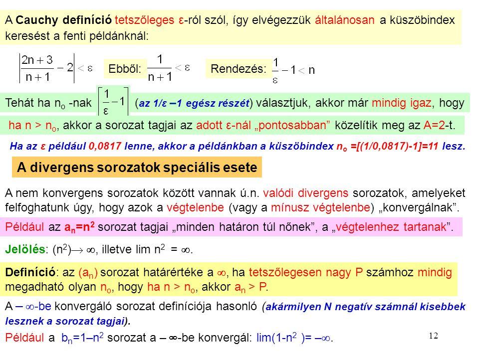 """12 A Cauchy definíció tetszőleges ε-ról szól, így elvégezzük általánosan a küszöbindex keresést a fenti példánknál: Ebből: Rendezés: Tehát ha no no -nak( az 1/ε – 1 egész részét ) választjuk, akkor már mindig igaz, hogy ha n > n o, akkor a sorozat tagjai az adott ε-nál """"pontosabban közelítik meg az A=2-t."""