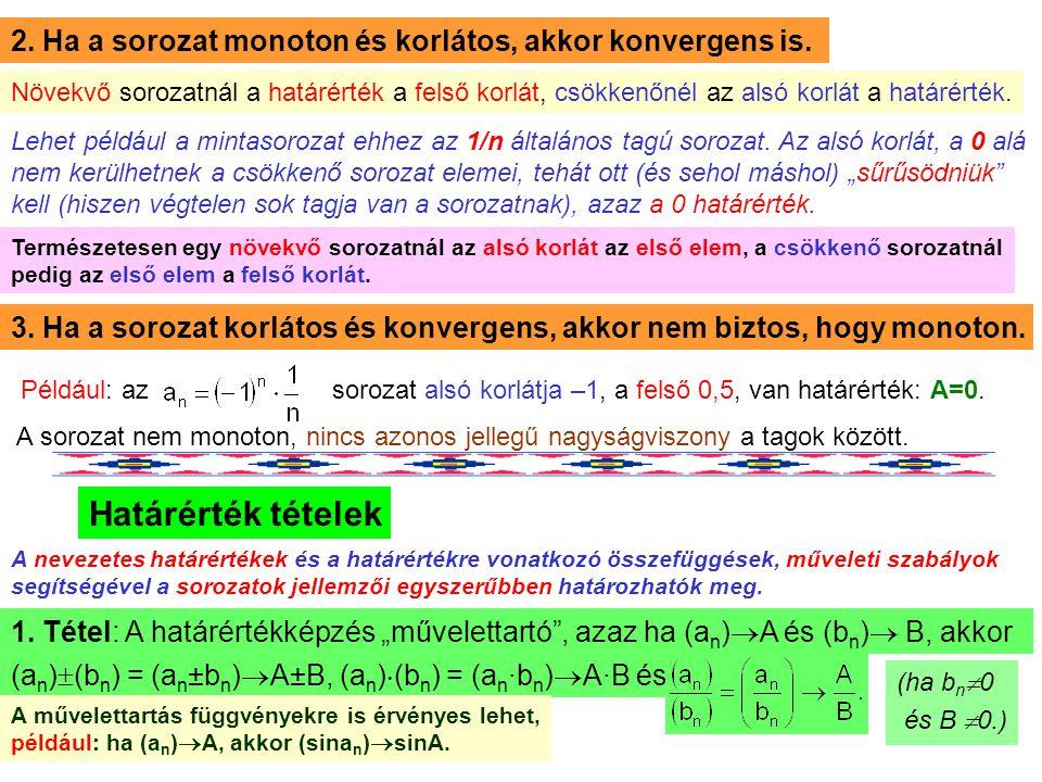 15 2. Ha a sorozat monoton és korlátos, akkor konvergens is. Növekvő sorozatnál a határérték a felső korlát, csökkenőnél az alsó korlát a határérték.
