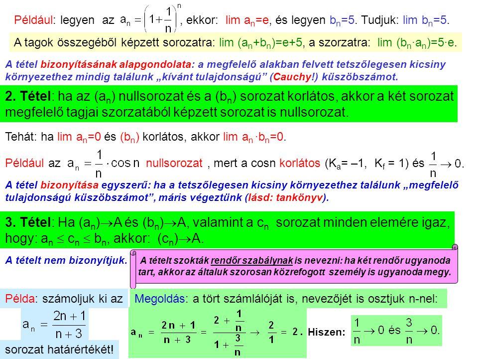 16 Például: legyen az, ekkor: lim a n =e, és legyen b n =5. Tudjuk: lim b n =5. A tagok összegéből képzett sorozatra: lim (a n +b n )=e+5, a szorzatra