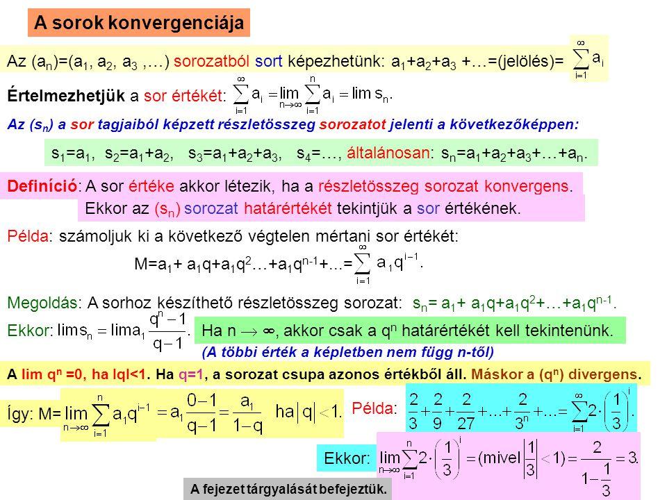 19 A sorok konvergenciája Az (a n )=(a 1, a 2, a 3,…) sorozatból sort képezhetünk: a 1 +a 2 +a 3 +…=(jelölés)= Értelmezhetjük a sor értékét: Az (s n ) a sor tagjaiból képzett részletösszeg sorozatot jelenti a következőképpen: s 1 =a 1, s 2 =a 1 +a 2, s 3 =a 1 +a 2 +a 3, s 4 =…, általánosan: s n =a 1 +a 2 +a 3 +…+a n.