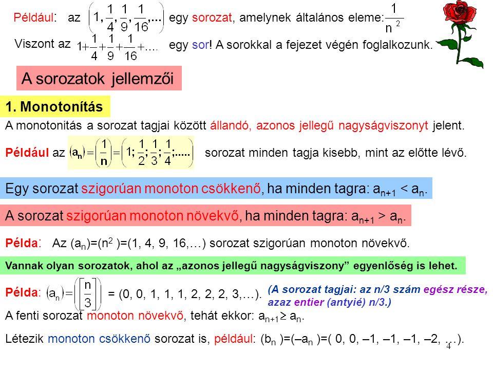 4 Például : az egy sorozat, amelynek általános eleme: Viszont az egy sor! A sorokkal a fejezet végén foglalkozunk. A sorozatok jellemzői 1. Monotonítá