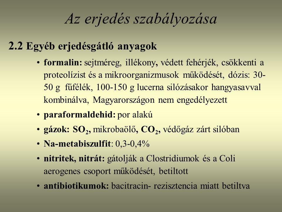 Az erjedés szabályozása 2.2 Egyéb erjedésgátló anyagok formalin: sejtméreg, illékony, védett fehérjék, csökkenti a proteolízist és a mikroorganizmusok működését, dózis: 30- 50 g fűfélék, 100-150 g lucerna silózásakor hangyasavval kombinálva, Magyarországon nem engedélyezett paraformaldehid: por alakú gázok: SO 2, mikrobaölő, CO 2, védőgáz zárt silóban Na-metabiszulfit: 0,3-0,4% nitritek, nitrát: gátolják a Clostridiumok és a Coli aerogenes csoport működését, betiltott antibiotikumok: bacitracin- rezisztencia miatt betiltva