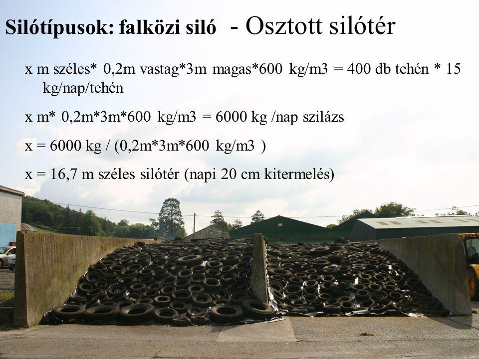 Silótípusok: falközi siló - Osztott silótér x m széles* 0,2m vastag*3m magas*600 kg/m3 = 400 db tehén * 15 kg/nap/tehén x m* 0,2m*3m*600 kg/m3 = 6000