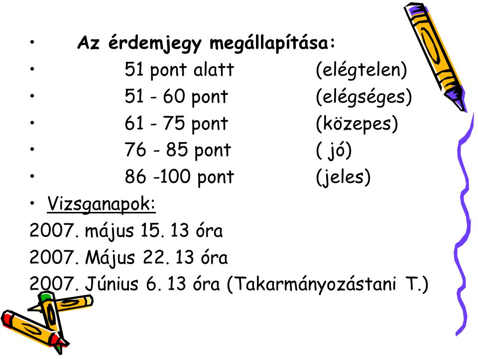 Az érdemjegy megállapítása: 51 pont alatt(elégtelen) 51 - 60 pont(elégséges) 61 - 75 pont(közepes) 76 - 85 pont( jó) 86 -100 pont(jeles) Vizsganapok: