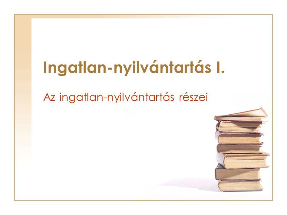 Az ingatlan-nyilvántartás részei Ingatlan-nyilvántartás I.