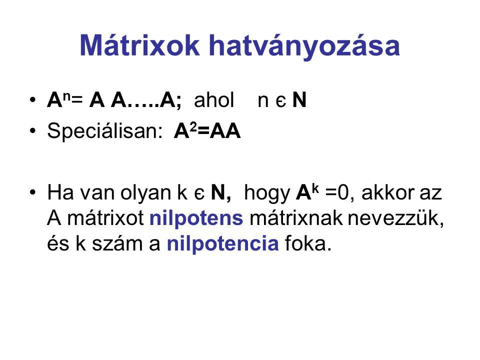 Mátrixok hatványozása A n = A A…..A; ahol n є N Speciálisan: A 2 =AA Ha van olyan k є N, hogy A k =0, akkor az A mátrixot nilpotens mátrixnak nevezzük