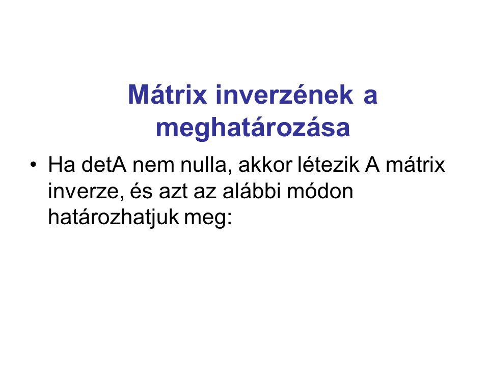 Mátrix inverzének a meghatározása Ha detA nem nulla, akkor létezik A mátrix inverze, és azt az alábbi módon határozhatjuk meg:
