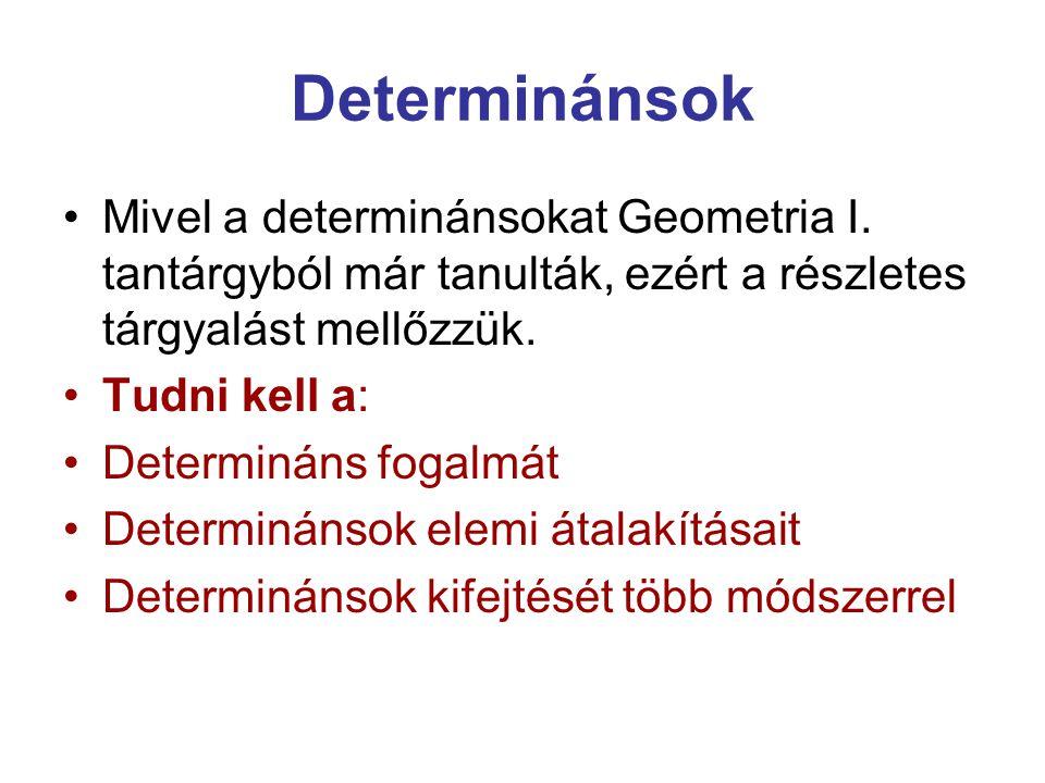 Determinánsok Mivel a determinánsokat Geometria I. tantárgyból már tanulták, ezért a részletes tárgyalást mellőzzük. Tudni kell a: Determináns fogalmá