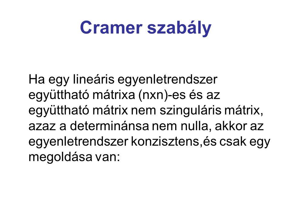 Cramer szabály Ha egy lineáris egyenletrendszer együttható mátrixa (nxn)-es és az együttható mátrix nem szinguláris mátrix, azaz a determinánsa nem nu