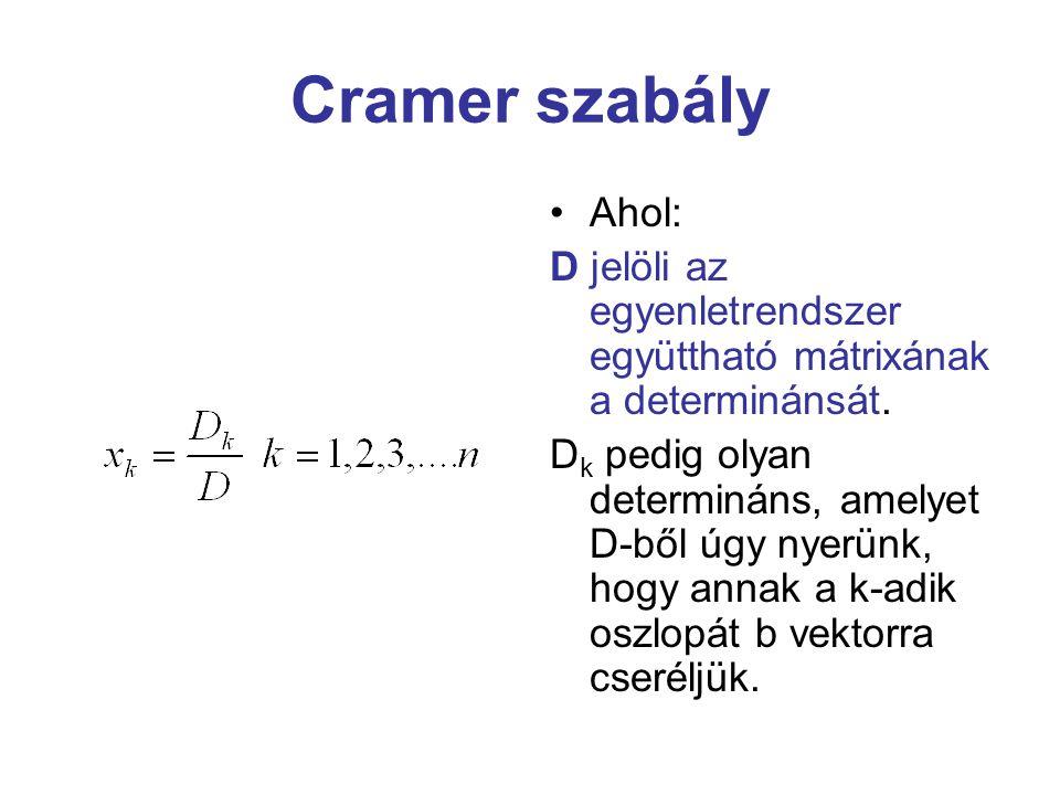 Cramer szabály Ahol: D jelöli az egyenletrendszer együttható mátrixának a determinánsát. D k pedig olyan determináns, amelyet D-ből úgy nyerünk, hogy