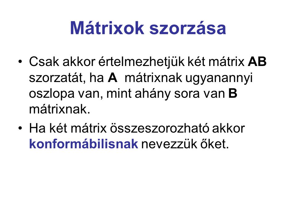 Mátrixok szorzása Csak akkor értelmezhetjük két mátrix AB szorzatát, ha A mátrixnak ugyanannyi oszlopa van, mint ahány sora van B mátrixnak. Ha két má