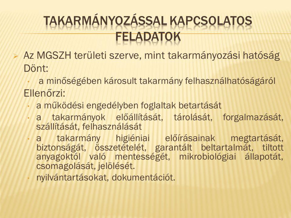  Az MGSZH területi szerve, mint takarmányozási hatóság Dönt: a minőségében károsult takarmány felhasználhatóságáról Ellenőrzi: a működési engedélyben