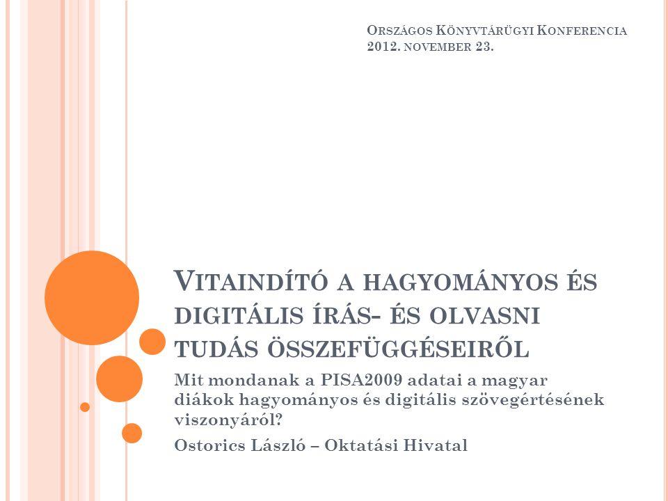 V ITAINDÍTÓ A HAGYOMÁNYOS ÉS DIGITÁLIS ÍRÁS - ÉS OLVASNI TUDÁS ÖSSZEFÜGGÉSEIRŐL Mit mondanak a PISA2009 adatai a magyar diákok hagyományos és digitális szövegértésének viszonyáról.