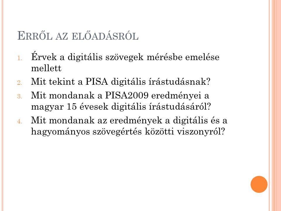 E RRŐL AZ ELŐADÁSRÓL 1. Érvek a digitális szövegek mérésbe emelése mellett 2. Mit tekint a PISA digitális írástudásnak? 3. Mit mondanak a PISA2009 ere