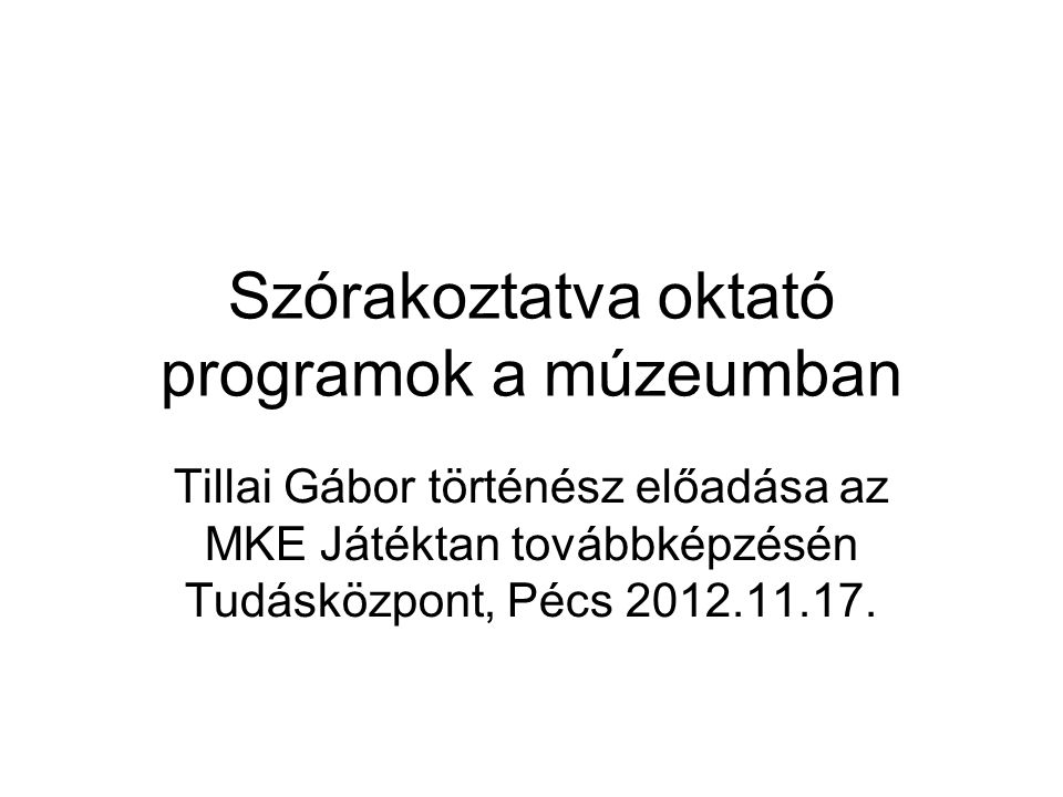 Szórakoztatva oktató programok a múzeumban Tillai Gábor történész előadása az MKE Játéktan továbbképzésén Tudásközpont, Pécs 2012.11.17.