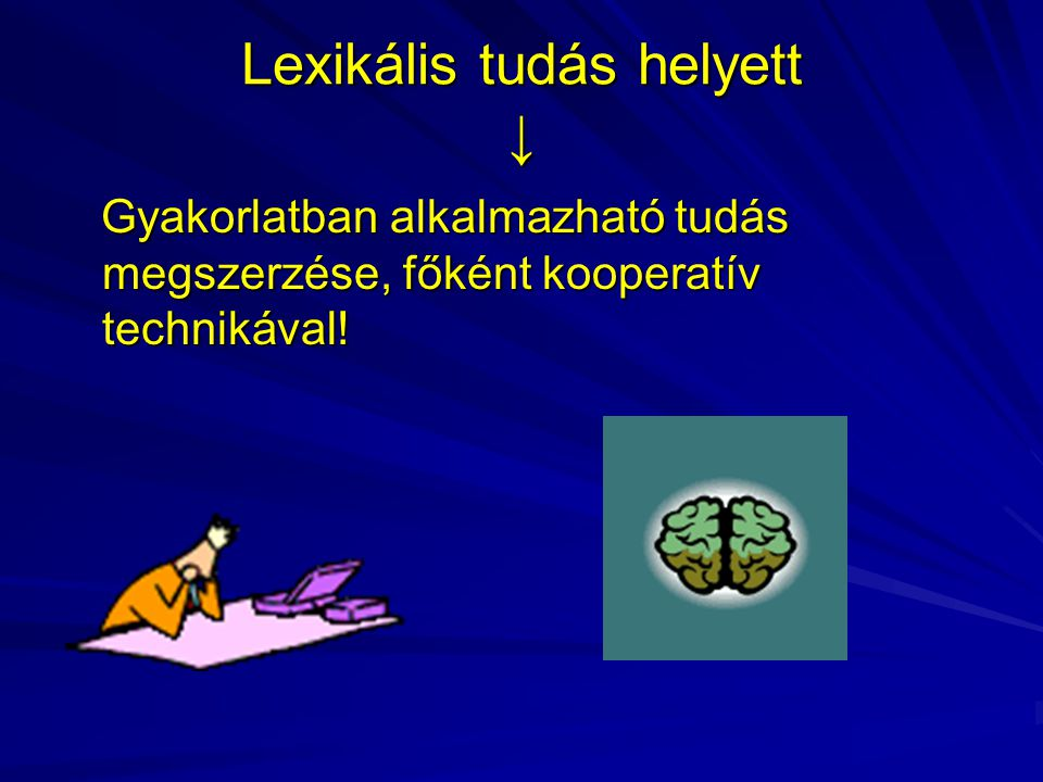 Lexikális tudás helyett ↓ Gyakorlatban alkalmazható tudás megszerzése, főként kooperatív technikával.