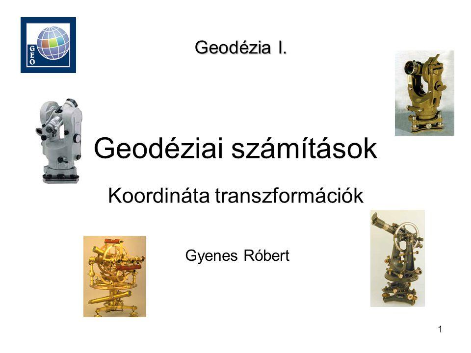 1 Geodéziai számítások Gyenes Róbert Geodézia I. Koordináta transzformációk