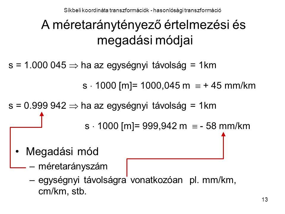 13 A méretaránytényező értelmezési és megadási módjai s = 1.000 045  ha az egységnyi távolság = 1km s = 0.999 942  ha az egységnyi távolság = 1km s