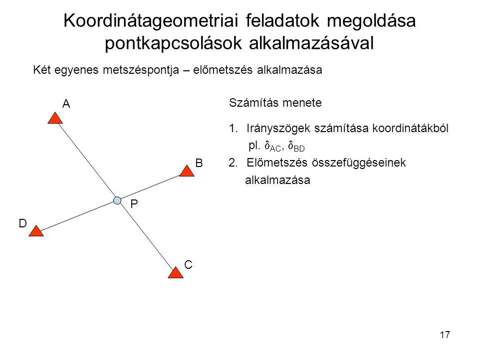 17 Koordinátageometriai feladatok megoldása pontkapcsolások alkalmazásával Két egyenes metszéspontja – előmetszés alkalmazása A B C D P Számítás menet