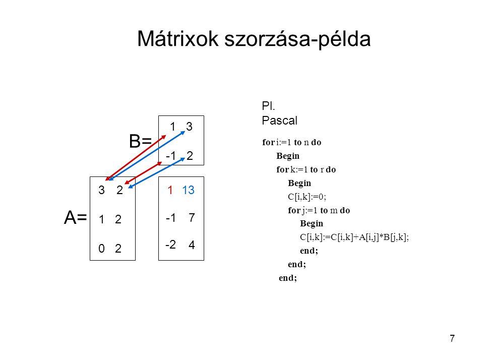 7 Mátrixok szorzása-példa 32 1 2 0 2 1 3 -1 2 113 7 -2 4 A= B= for i:=1 to n do Begin for k:=1 to r do Begin C[i,k]:=0; for j:=1 to m do Begin C[i,k]: