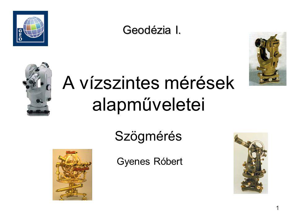 1 A vízszintes mérések alapműveletei Gyenes Róbert Geodézia I. Szögmérés
