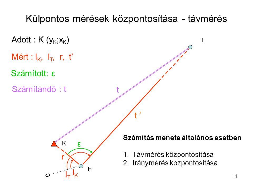 11 Külpontos mérések központosítása - távmérés K E T Adott : K (y K ;x K ) Mért : l K, l T, r, t' Számított: ε t ε lKlK lTlT r 0 t ' Számítandó : t Számítás menete általános esetben 1.Távmérés központosítása 2.Iránymérés központosítása