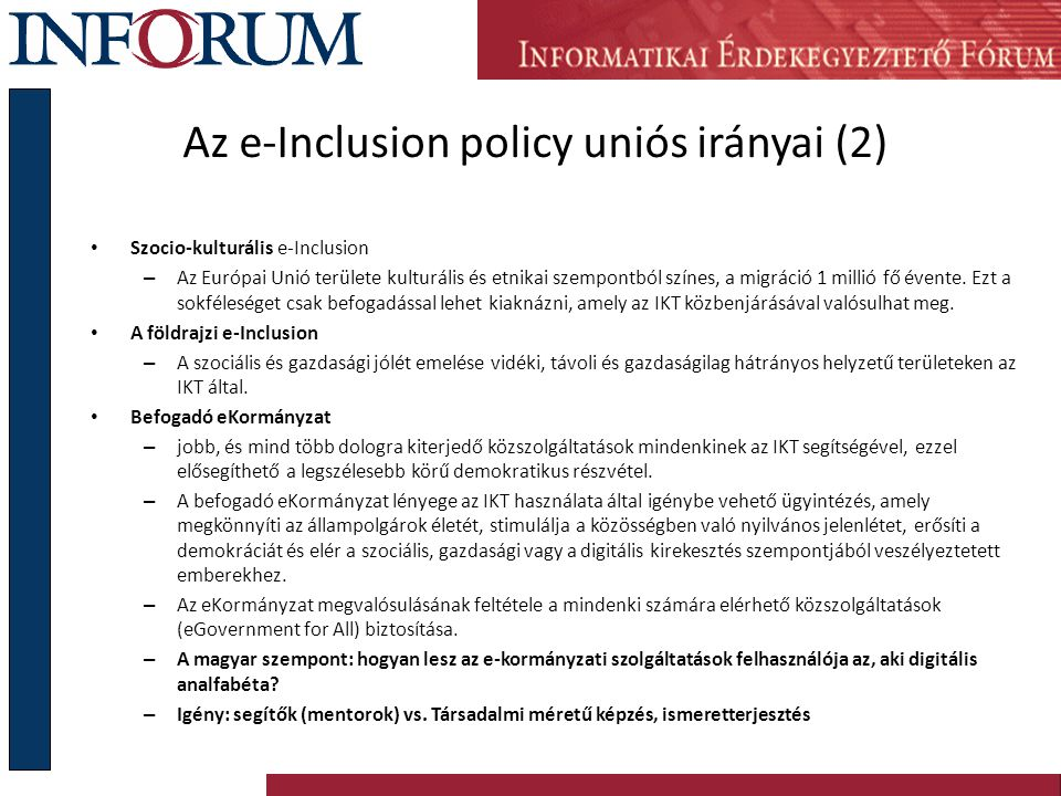 """Az e-Inclusion policy uniós irányai (3) a miniszteri konferencia tükrében Támogatott irányok: Idősödés problématika E-egészségügy (telemedicina, költségcsökkentés, K+F) Foglalkoztatás E-Kormányzat Árcsökkentés, """"fiber to the home , IKT-fejlesztés Nyugat-Európai eszközök: Civil szervezetek akcióinak folyamatos támogatása A részmunkaidős foglalkoztatás és távmunka kiterjesztése A civil szervezetek holdudvarában történő foglalkoztatás Információs társadalmi stratégiák végrehajtása A társadalom teljes körű informatizálása"""