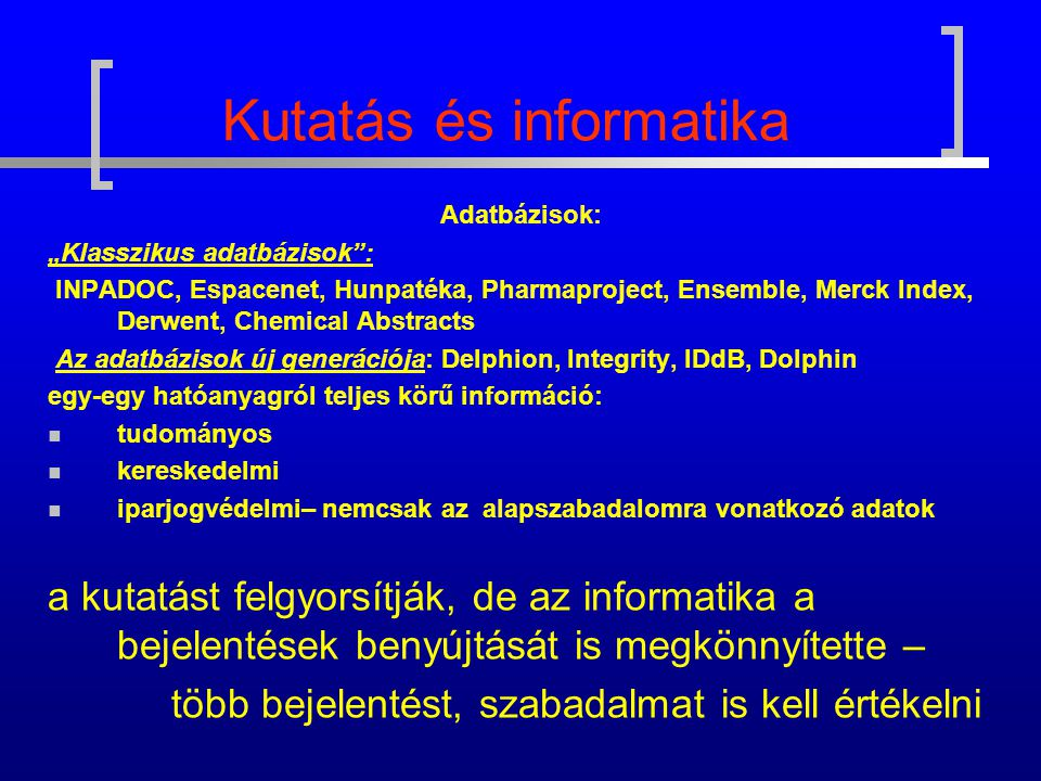 """Kutatás és informatika Adatbázisok: """"Klasszikus adatbázisok : INPADOC, Espacenet, Hunpatéka, Pharmaproject, Ensemble, Merck Index, Derwent, Chemical Abstracts Az adatbázisok új generációja: Delphion, Integrity, IDdB, Dolphin egy-egy hatóanyagról teljes körű információ: tudományos kereskedelmi iparjogvédelmi– nemcsak az alapszabadalomra vonatkozó adatok a kutatást felgyorsítják, de az informatika a bejelentések benyújtását is megkönnyítette – több bejelentést, szabadalmat is kell értékelni"""