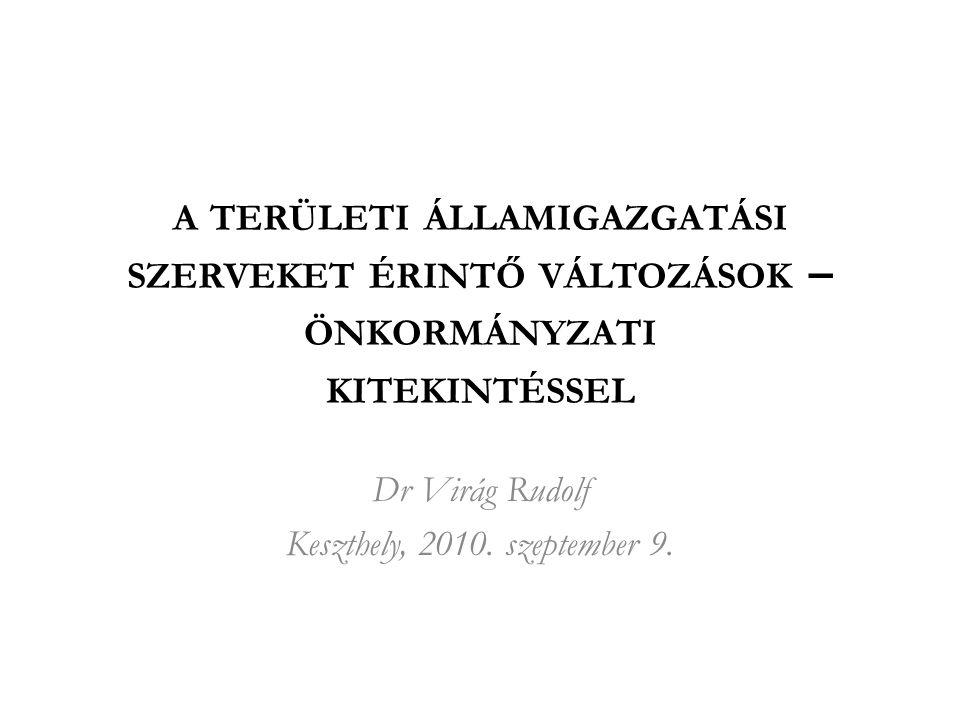 A TERÜLETI ÁLLAMIGAZGATÁSI SZERVEKET ÉRINTŐ VÁLTOZÁSOK – ÖNKORMÁNYZATI KITEKINTÉSSEL Dr Virág Rudolf Keszthely, 2010.