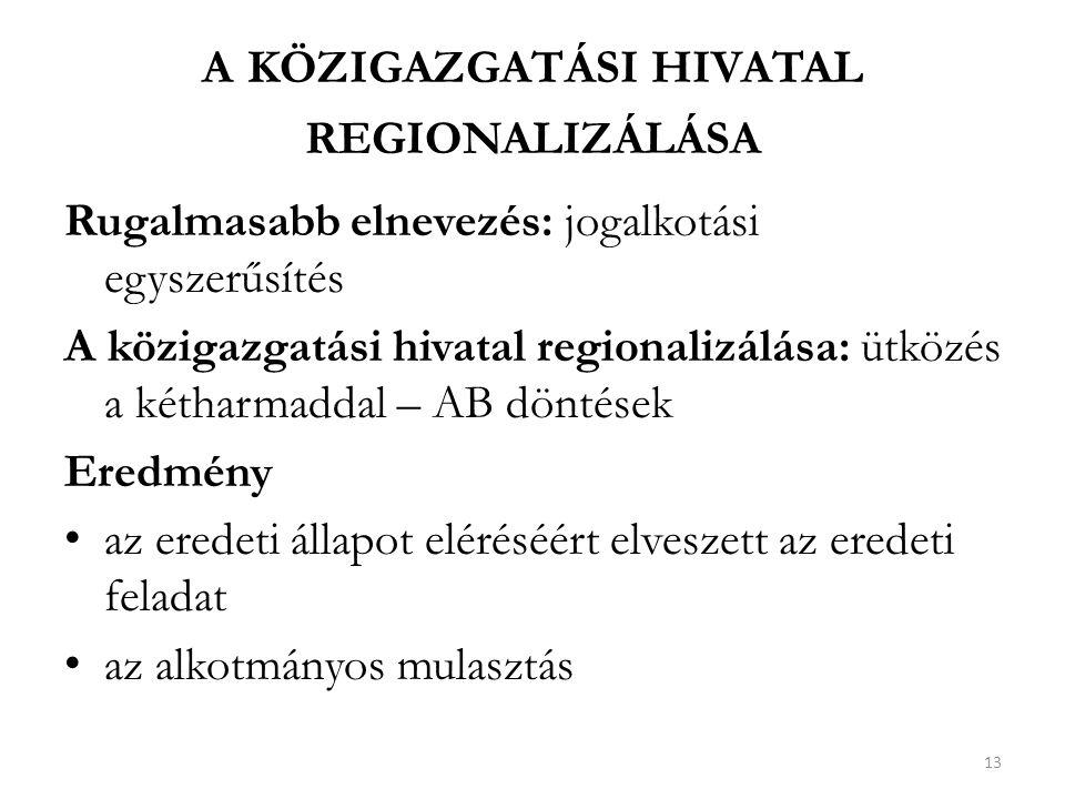 A KÖZIGAZGATÁSI HIVATAL REGIONALIZÁLÁSA Rugalmasabb elnevezés: jogalkotási egyszerűsítés A közigazgatási hivatal regionalizálása: ütközés a kétharmaddal – AB döntések Eredmény az eredeti állapot eléréséért elveszett az eredeti feladat az alkotmányos mulasztás 13