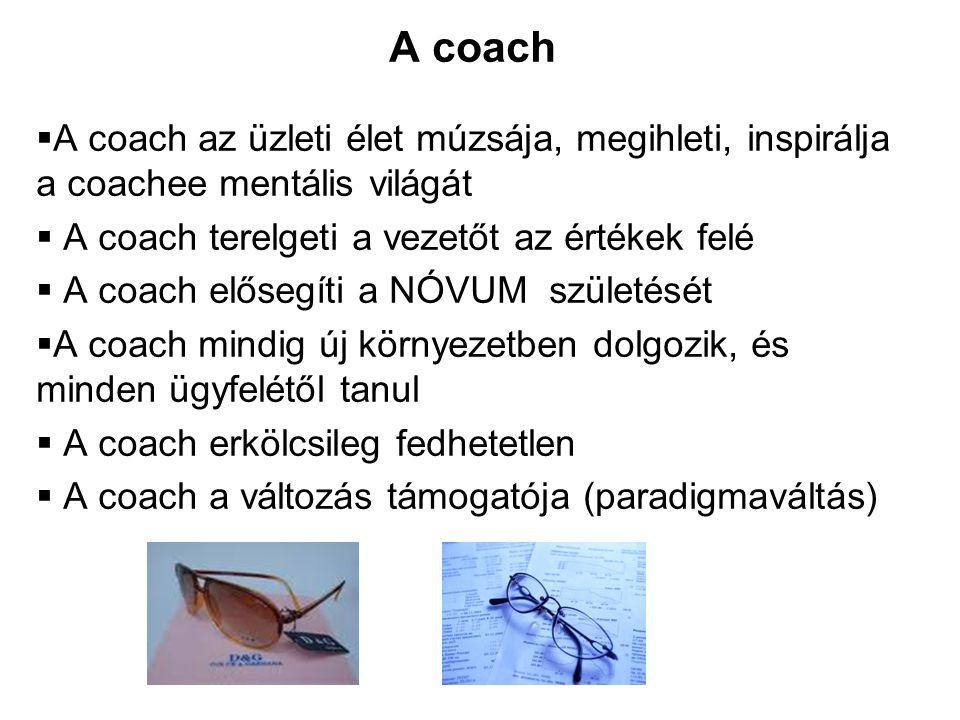  A coach az üzleti élet múzsája, megihleti, inspirálja a coachee mentális világát  A coach terelgeti a vezetőt az értékek felé  A coach elősegíti a