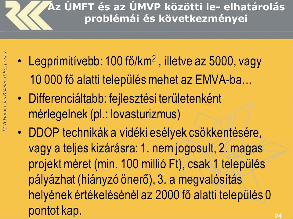 MTA Regionális Kutatások Központja Az ÚMFT és az ÚMVP közötti le- elhatárolás problémái és következményei Legprimitívebb: 100 fő/km 2, illetve az 5000, vagy 10 000 fő alatti település mehet az EMVA-ba… Differenciáltabb: fejlesztési területenként mérlegelnek (pl.: lovasturizmus) DDOP technikák a vidéki esélyek csökkentésére, vagy a teljes kizárásra: 1.