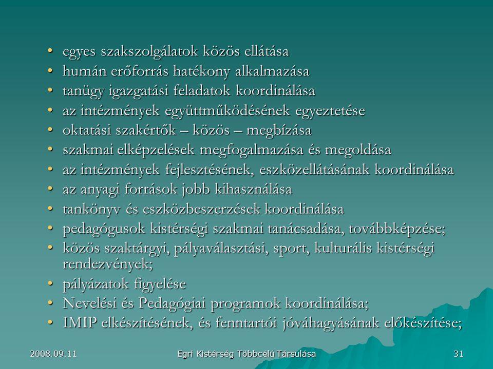 egyes szakszolgálatok közös ellátásaegyes szakszolgálatok közös ellátása humán erőforrás hatékony alkalmazásahumán erőforrás hatékony alkalmazása tanügy igazgatási feladatok koordinálásatanügy igazgatási feladatok koordinálása az intézmények együttműködésének egyeztetéseaz intézmények együttműködésének egyeztetése oktatási szakértők – közös – megbízásaoktatási szakértők – közös – megbízása szakmai elképzelések megfogalmazása és megoldásaszakmai elképzelések megfogalmazása és megoldása az intézmények fejlesztésének, eszközellátásának koordinálásaaz intézmények fejlesztésének, eszközellátásának koordinálása az anyagi források jobb kihasználásaaz anyagi források jobb kihasználása tankönyv és eszközbeszerzések koordinálásatankönyv és eszközbeszerzések koordinálása pedagógusok kistérségi szakmai tanácsadása, továbbképzése;pedagógusok kistérségi szakmai tanácsadása, továbbképzése; közös szaktárgyi, pályaválasztási, sport, kulturális kistérségi rendezvények;közös szaktárgyi, pályaválasztási, sport, kulturális kistérségi rendezvények; pályázatok figyelésepályázatok figyelése Nevelési és Pedagógiai programok koordinálása;Nevelési és Pedagógiai programok koordinálása; IMIP elkészítésének, és fenntartói jóváhagyásának előkészítése;IMIP elkészítésének, és fenntartói jóváhagyásának előkészítése; 31 Egri Kistérség Többcélú Társulása 2008.09.11
