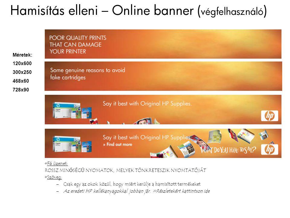 Hamisítás elleni – Online banner ( végfelhasználó ) Méretek: 120x600 300x250 468x60 728x90 Fő üzenet: ROSSZ MINŐSÉGŰ NYOMATOK, MELYEK TÖNKRETESZIK NYOMTATÓJÁT Szöveg: –Csak egy az okok közül, hogy miért kerülje a hamisított termékeket –Az eredeti HP kellékanyagokkal jobban jár.