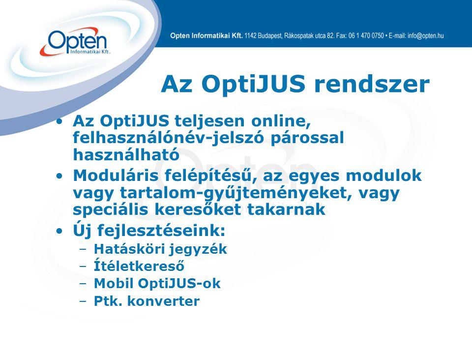 Az OptiJUS rendszer Az OptiJUS teljesen online, felhasználónév-jelszó párossal használható Moduláris felépítésű, az egyes modulok vagy tartalom-gyűjteményeket, vagy speciális keresőket takarnak Új fejlesztéseink: –Hatásköri jegyzék –Ítéletkereső –Mobil OptiJUS-ok –Ptk.