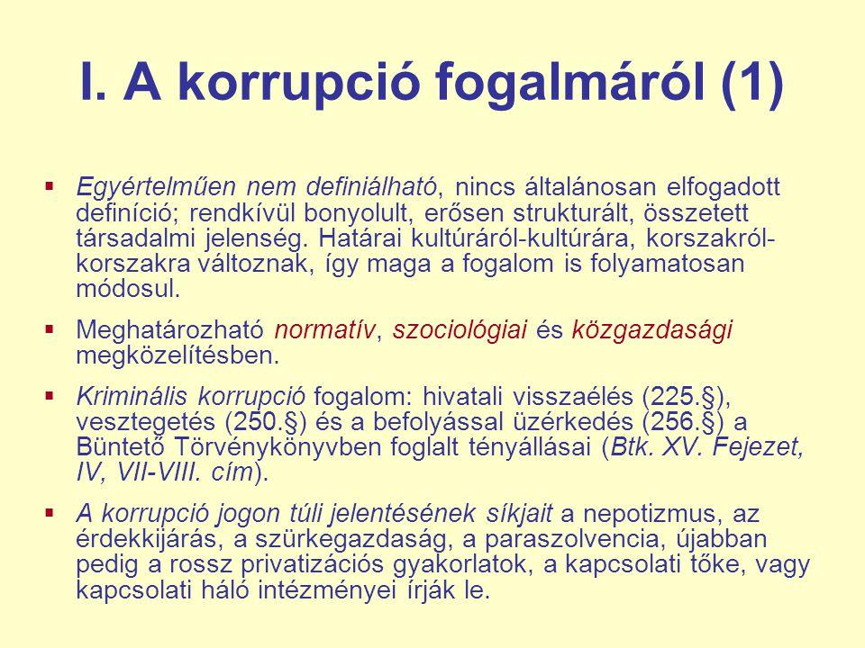 I. A korrupció fogalmáról (1)  Egyértelműen nem definiálható, nincs általánosan elfogadott definíció; rendkívül bonyolult, erősen strukturált, összet