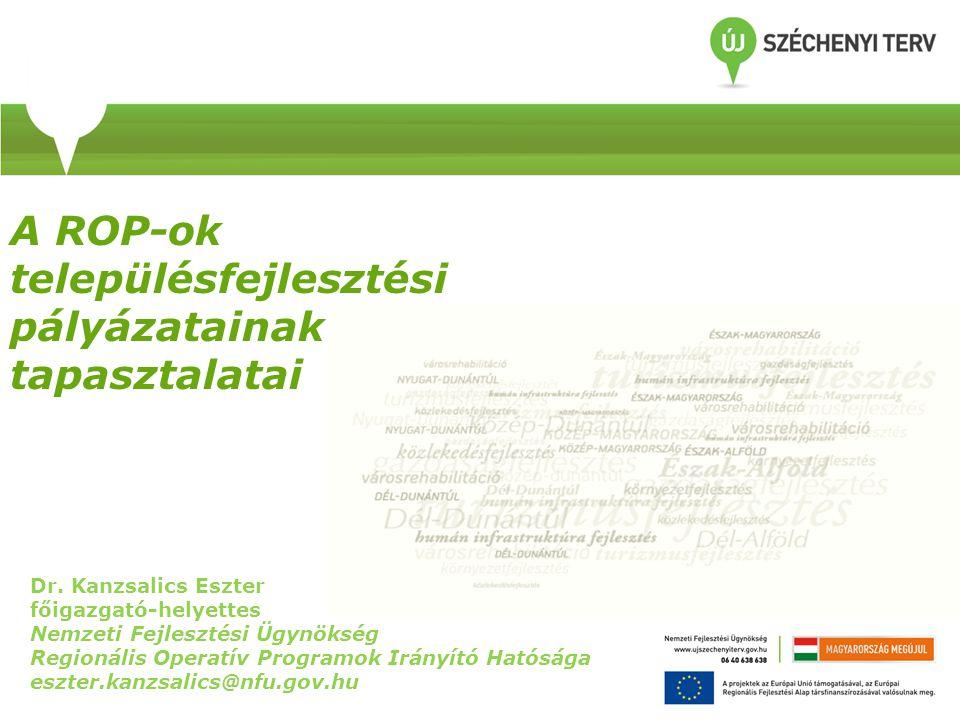 A ROP-ok településfejlesztési pályázatainak tapasztalatai Dr. Kanzsalics Eszter főigazgató-helyettes Nemzeti Fejlesztési Ügynökség Regionális Operatív