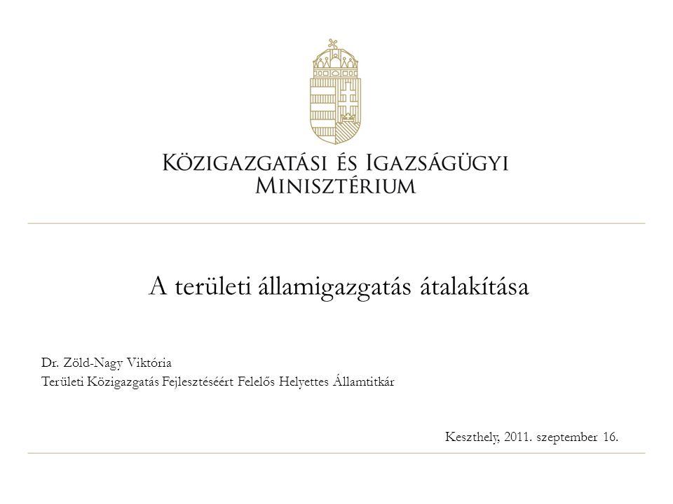 A területi államigazgatás átalakítása Dr. Zöld-Nagy Viktória Területi Közigazgatás Fejlesztéséért Felelős Helyettes Államtitkár Keszthely, 2011. szept
