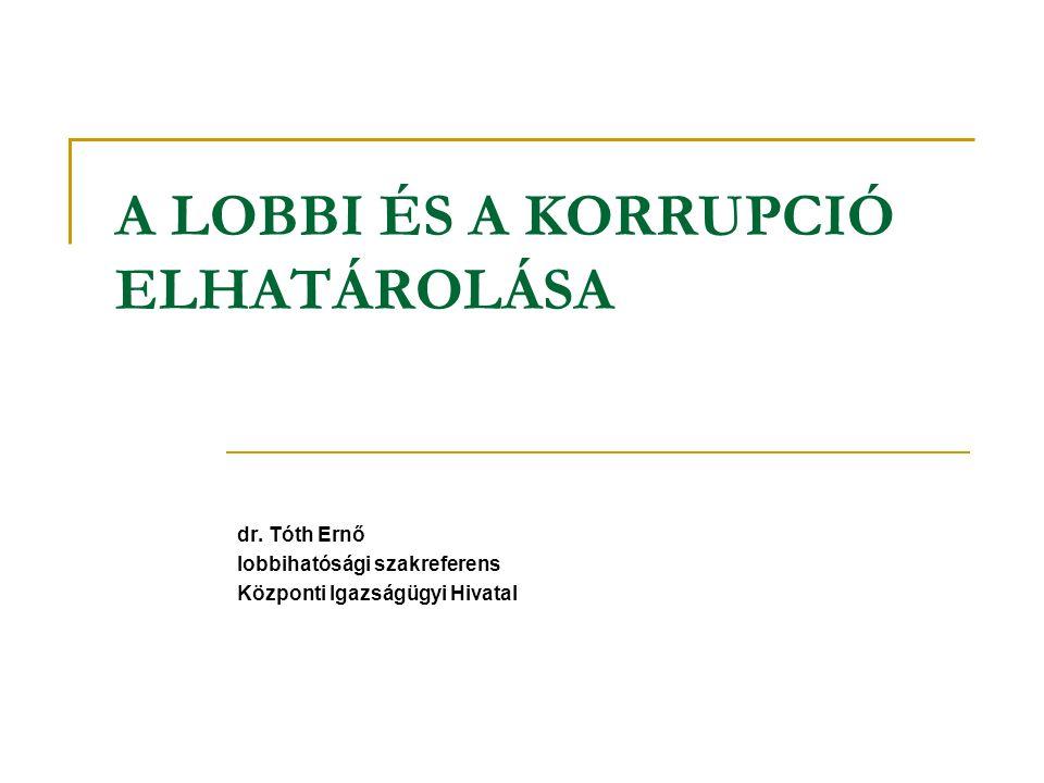 A LOBBI ÉS A KORRUPCIÓ ELHATÁROLÁSA dr. Tóth Ernő lobbihatósági szakreferens Központi Igazságügyi Hivatal