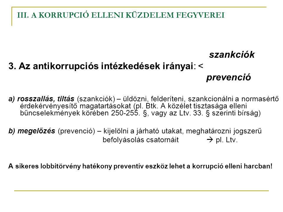 III. A KORRUPCIÓ ELLENI KÜZDELEM FEGYVEREI szankciók 3. Az antikorrupciós intézkedések irányai: < prevenció a) rosszallás, tiltás (szankciók) – üldözn