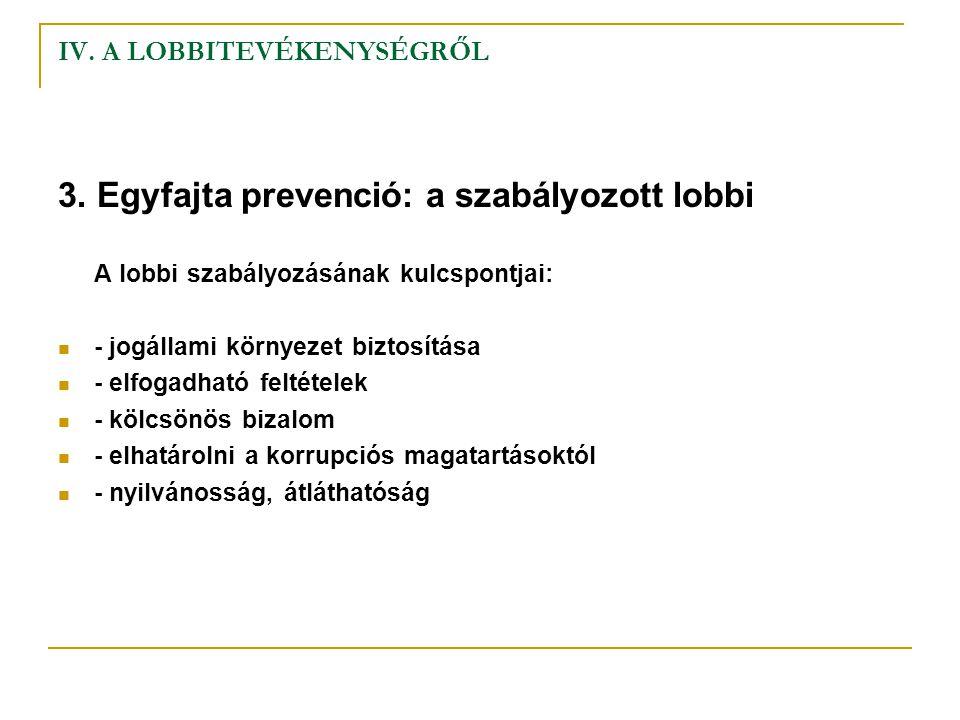 IV. A LOBBITEVÉKENYSÉGRŐL 3. Egyfajta prevenció: a szabályozott lobbi A lobbi szabályozásának kulcspontjai: - jogállami környezet biztosítása - elfoga