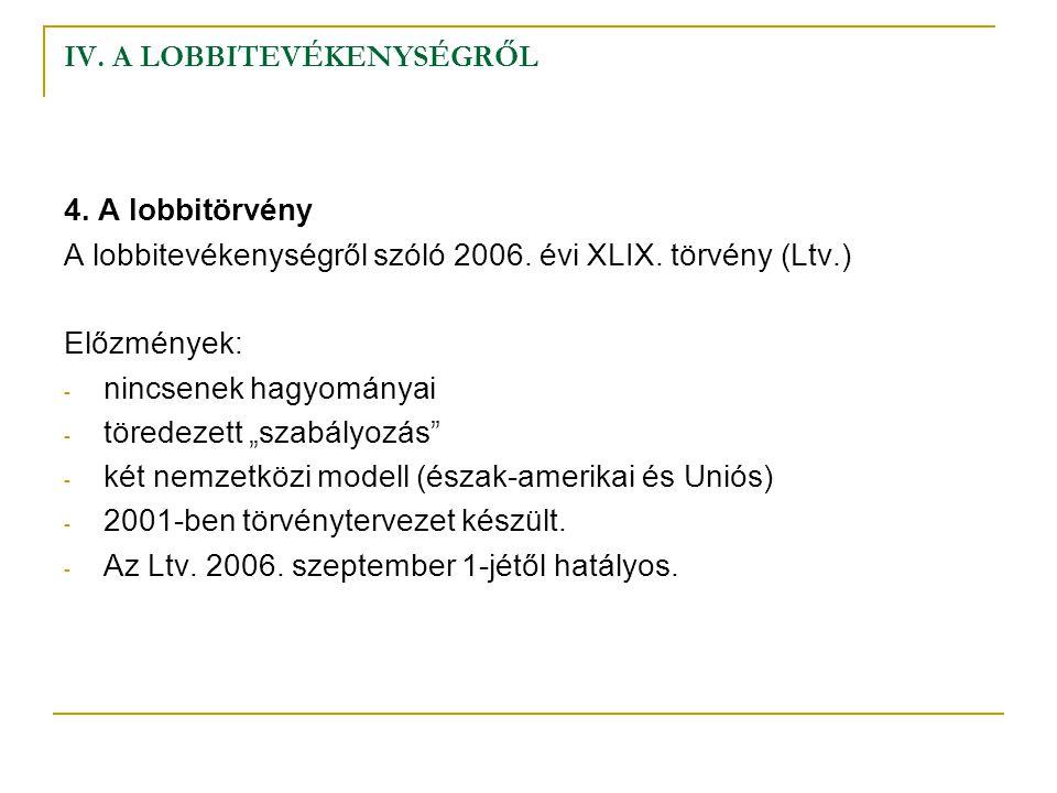 IV. A LOBBITEVÉKENYSÉGRŐL 4. A lobbitörvény A lobbitevékenységről szóló 2006. évi XLIX. törvény (Ltv.) Előzmények: - nincsenek hagyományai - töredezet