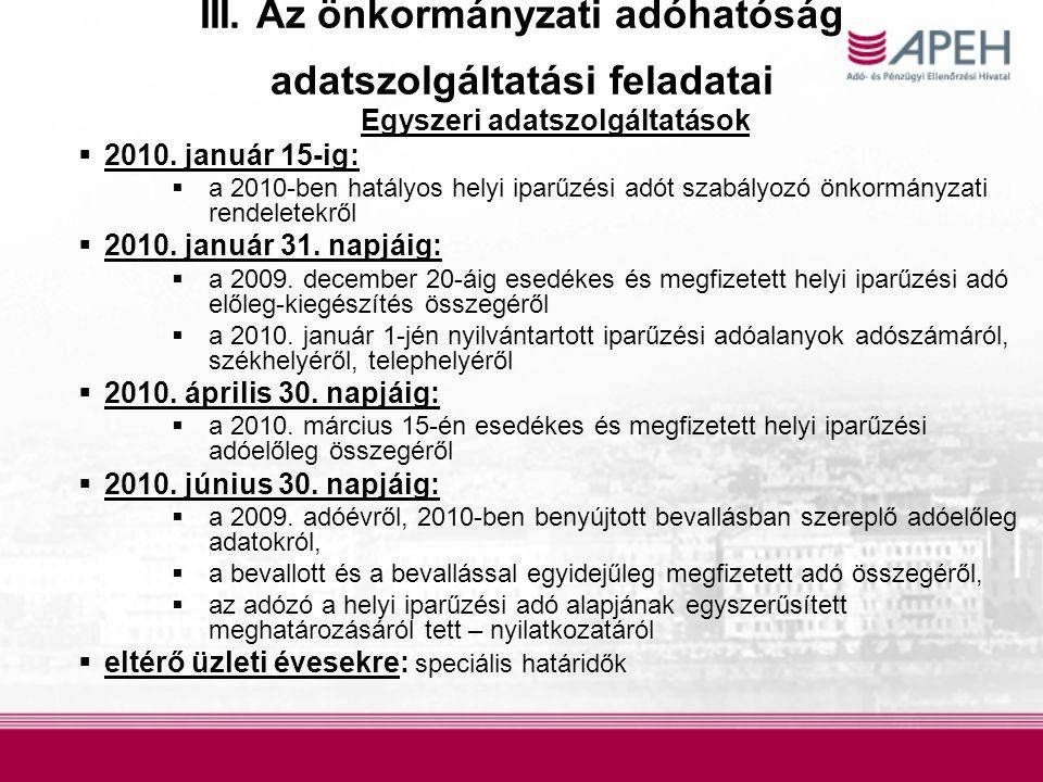 III. Az önkormányzati adóhatóság adatszolgáltatási feladatai Egyszeri adatszolgáltatások  2010. január 15-ig:  a 2010-ben hatályos helyi iparűzési a