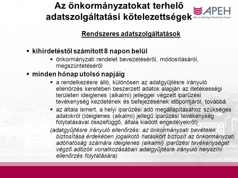 Az önkormányzatokat terhelő adatszolgáltatási kötelezettségek Rendszeres adatszolgáltatások  kihirdetéstől számított 8 napon belül  önkormányzati rendelet bevezetéséről, módosításáról, megszüntetéséről  minden hónap utolsó napjáig  a rendelkezésre álló, különösen az adatgyűjtésre irányuló ellenőrzés keretében beszerzett adatok alapján az illetékességi területen ideiglenes (alkalmi) jelleggel végzett iparűzési tevékenység kezdetének és befejezésének időpontjáról, továbbá  az általa ismert, a helyi iparűzési adó megállapításához szükséges adatokról (ideiglenes (alkalmi) jellegű iparűzési tevékenység folytatásával összefüggő, általa kiadott engedélyekről) (adatgyűjtésre irányuló ellenőrzés: az önkormányzati bevételek biztosítása érdekében jogalkotó hatáskört biztosít az önkormányzati adóhatóság számára ideiglenes (alkalmi) iparűzési tevékenységet végző adózók vonatkozásában adatgyűjtésre irányuló helyszíni ellenőrzés folytatására)