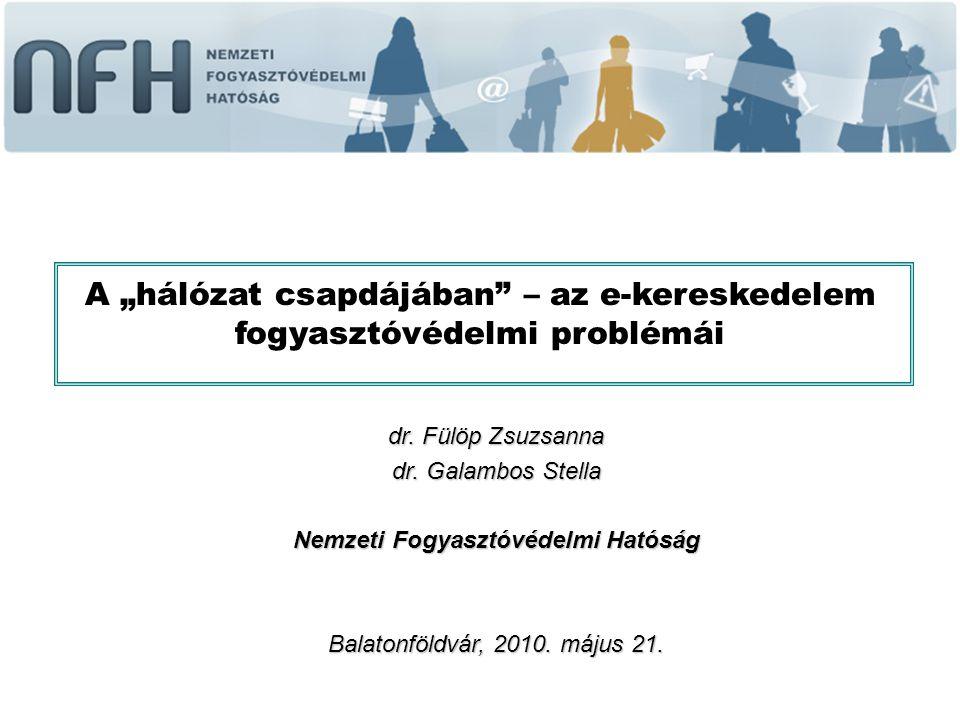 """dr. Fülöp Zsuzsanna dr. Galambos Stella Nemzeti Fogyasztóvédelmi Hatóság Balatonföldvár, 2010. május 21. A """"hálózat csapdájában"""" – az e-kereskedelem f"""