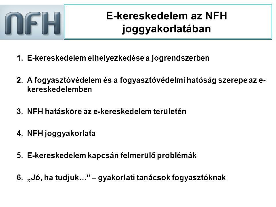 E-kereskedelem az NFH joggyakorlatában 1.E-kereskedelem elhelyezkedése a jogrendszerben 2.A fogyasztóvédelem és a fogyasztóvédelmi hatóság szerepe az