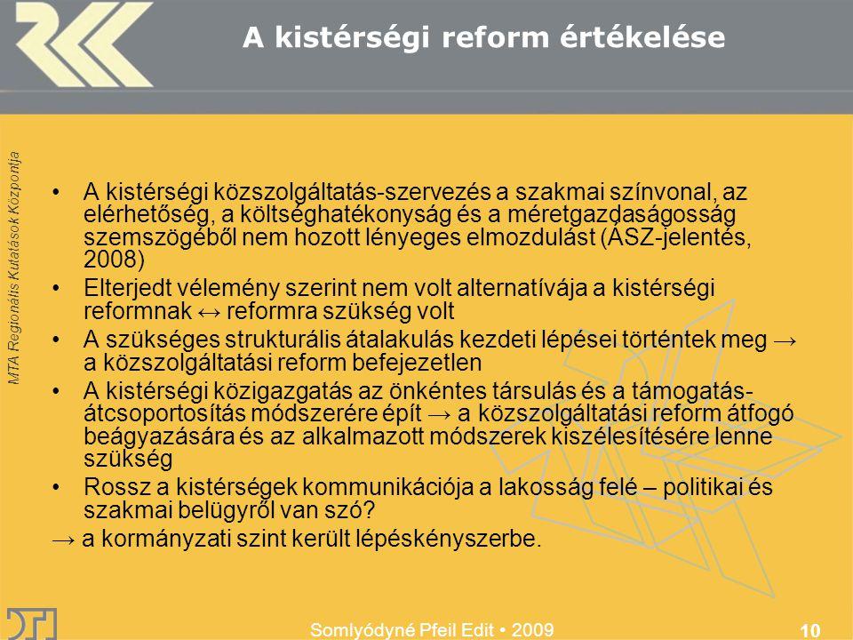 MTA Regionális Kutatások Központja Somlyódyné Pfeil Edit 2009 10 A kistérségi reform értékelése A kistérségi közszolgáltatás-szervezés a szakmai színvonal, az elérhetőség, a költséghatékonyság és a méretgazdaságosság szemszögéből nem hozott lényeges elmozdulást (ÁSZ-jelentés, 2008) Elterjedt vélemény szerint nem volt alternatívája a kistérségi reformnak ↔ reformra szükség volt A szükséges strukturális átalakulás kezdeti lépései történtek meg → a közszolgáltatási reform befejezetlen A kistérségi közigazgatás az önkéntes társulás és a támogatás- átcsoportosítás módszerére épít → a közszolgáltatási reform átfogó beágyazására és az alkalmazott módszerek kiszélesítésére lenne szükség Rossz a kistérségek kommunikációja a lakosság felé – politikai és szakmai belügyről van szó.