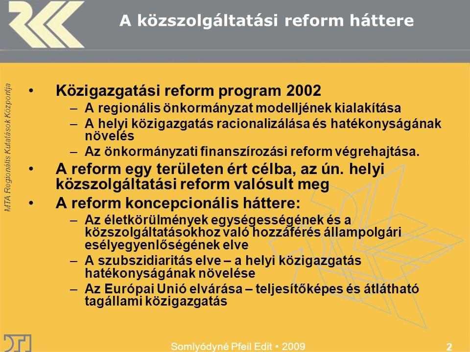 MTA Regionális Kutatások Központja Somlyódyné Pfeil Edit 2009 2 Közigazgatási reform program 2002 –A regionális önkormányzat modelljének kialakítása –A helyi közigazgatás racionalizálása és hatékonyságának növelés –Az önkormányzati finanszírozási reform végrehajtása.