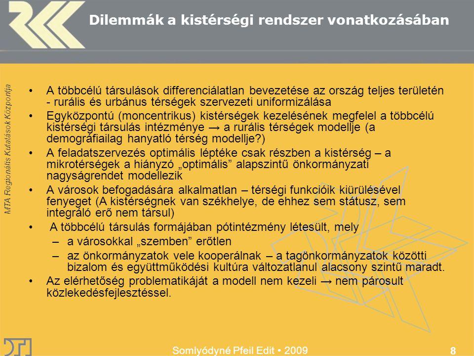 """MTA Regionális Kutatások Központja Somlyódyné Pfeil Edit 2009 8 Dilemmák a kistérségi rendszer vonatkozásában A többcélú társulások differenciálatlan bevezetése az ország teljes területén - rurális és urbánus térségek szervezeti uniformizálása Egyközpontú (moncentrikus) kistérségek kezelésének megfelel a többcélú kistérségi társulás intézménye → a rurális térségek modellje (a demográfiailag hanyatló térség modellje ) A feladatszervezés optimális léptéke csak részben a kistérség – a mikrotérségek a hiányzó """"optimális alapszintű önkormányzati nagyságrendet modellezik A városok befogadására alkalmatlan – térségi funkcióik kiürülésével fenyeget (A kistérségnek van székhelye, de ehhez sem státusz, sem integráló erő nem társul) A többcélú társulás formájában pótintézmény létesült, mely –a városokkal """"szemben erőtlen –az önkormányzatok vele kooperálnak – a tagönkormányzatok közötti bizalom és együttműködési kultúra változatlanul alacsony szintű maradt."""